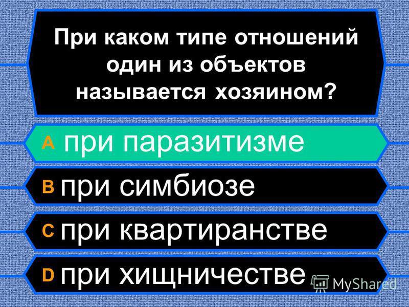 При каком типе отношений один из объектов называется хозяином? A при паразитизме B при симбиозе C при квартиранстве D при хищничестве