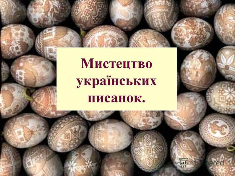 Мистецтво українських писанок.