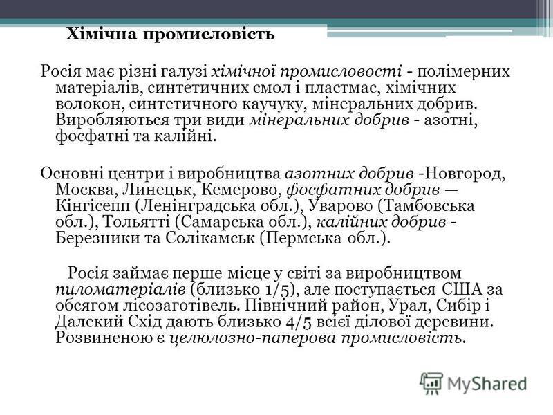 Хімічна промисловість Росія має різні галузі хімічної промисловості - полімерних матеріалів, синтетичних смол і пластмас, хімічних волокон, синтетичного каучуку, мінеральних добрив. Виробляються три види мінеральних добрив - азотні, фосфатні та калій
