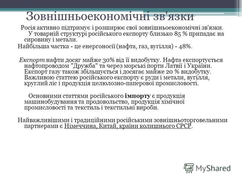 Зовнішньоекономічні зв'язки Росія активно підтримує і розширює свої зовнішньоекономічні зв'язки. У товарній структурі російського експорту близько 85 % припадає на сировину і метали. Найбільша частка - це енергоносії (нафта, газ, вугілля) - 48%. Експ