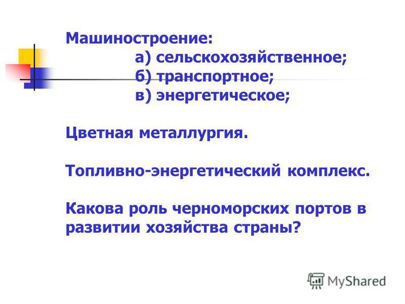 Машиностроение: а) сельскохозяйственное; б) транспортное; в) энергетическое; Цветная металлургия. Топливно-энергетический комплекс. Какова роль черноморских портов в развитии хозяйства страны?