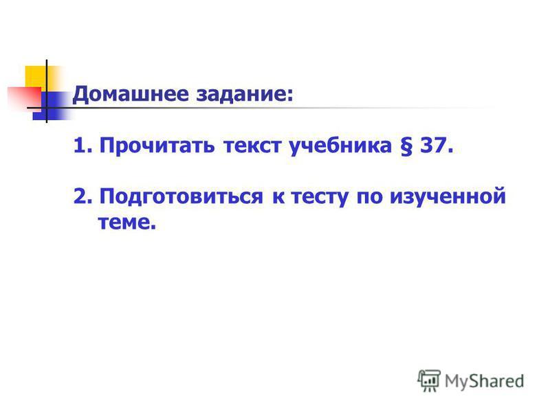 Домашнее задание: 1. Прочитать текст учебника § 37. 2. Подготовиться к тесту по изученной теме.