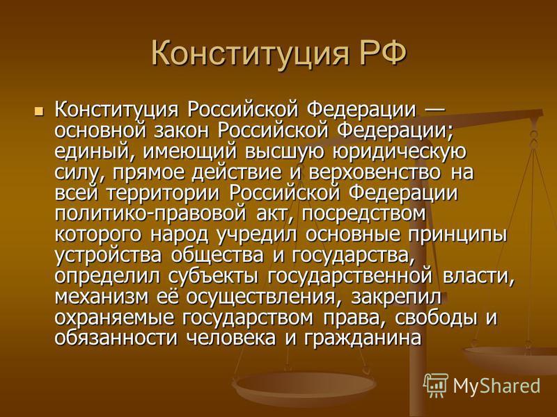 Конституция РФ Конституция Российской Федерации основной закон Российской Федерации; единый, имеющий высшую юридическую силу, прямое действие и верховенство на всей территории Российской Федерации политико-правовой акт, посредством которого народ учр