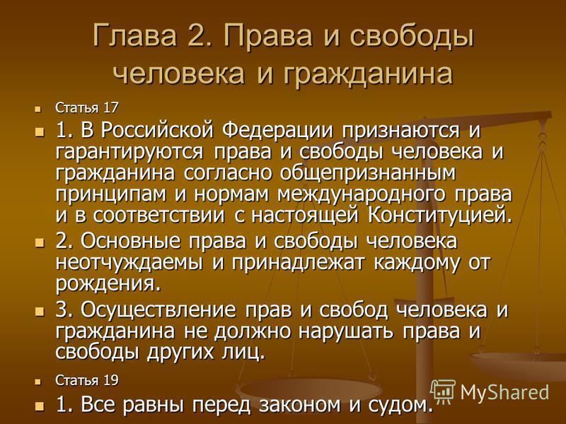 Глава 2. Права и свободы человека и гражданина Статья 17 Статья 17 1. В Российской Федерации признаются и гарантируются права и свободы человека и гражданина согласно общепризнанным принципам и нормам международного права и в соответствии с настоящей