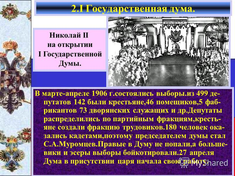 2. I Государственная дума. Николай II на открытии I Государственной Думы. В марте-апреле 1906 г.состоялись выборы.из 499 депутатов 142 были крестьяне,46 помещиков,5 фабрикантов 73 дворянских служащих и др.Депутаты распределились по партийним фракциям