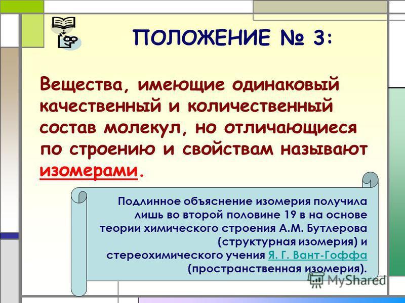 33 ПОЛОЖЕНИЕ 3: Вещества, имеющие одинаковый качественный и количественный состав молекул, но отличающиеся по строению и свойствам называют изомерами. Подлинное объяснение изомерия получила лишь во второй половине 19 в на основе теории химического ст