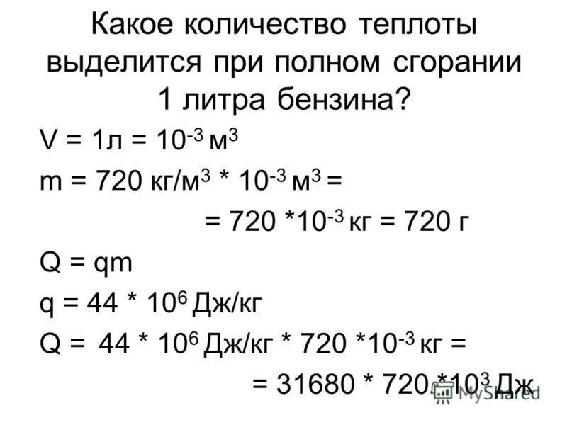 Какое количество теплоты выделится при полном сгорании 1 литра бензина? V = 1 л = 10 -3 м 3 m = 720 кг/м 3 * 10 -3 м 3 = = 720 *10 -3 кг = 720 г Q = qm q = 44 * 10 6 Дж/кг Q = 44 * 10 6 Дж/кг * 720 *10 -3 кг = = 31680 * 720 *10 3 Дж