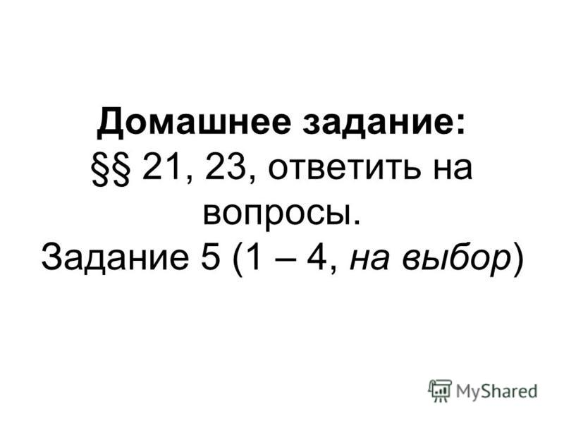 Домашнее задание: §§ 21, 23, ответить на вопросы. Задание 5 (1 – 4, на выбор)