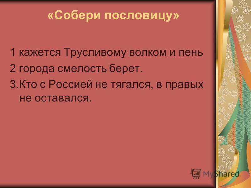 «Собери пословицу» 1 кажется Трусливому волком и пень 2 города смелость берет. 3. Кто с Россией не тягался, в правых не оставался.