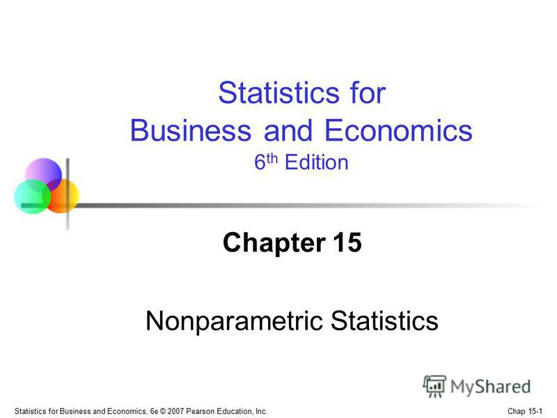 Chap 15-1 Statistics for Business and Economics, 6e © 2007 Pearson Education, Inc. Chapter 15 Nonparametric Statistics Statistics for Business and Economics 6 th Edition