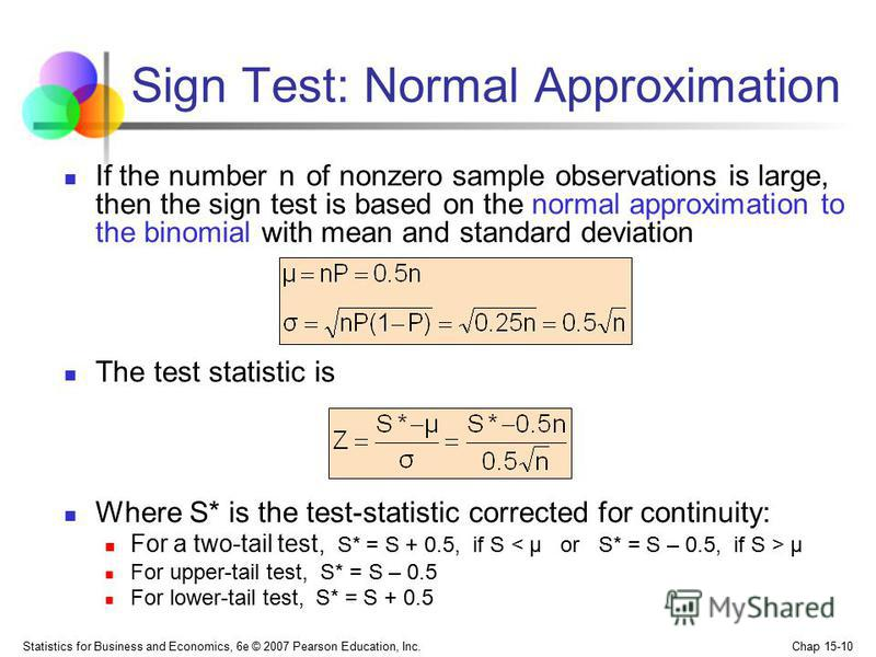 Statistics for Business and Economics, 6e © 2007 Pearson Education, Inc. Chap 15-10 Sign Test: Normal Approximation If the number n of nonzero sample observations is large, then the sign test is based on the normal approximation to the binomial with