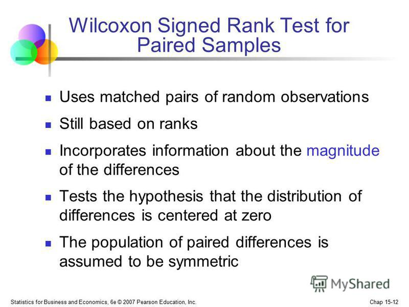 Statistics for Business and Economics, 6e © 2007 Pearson Education, Inc. Chap 15-12 Wilcoxon Signed Rank Test for Paired Samples Uses matched pairs of random observations Still based on ranks Incorporates information about the magnitude of the differ