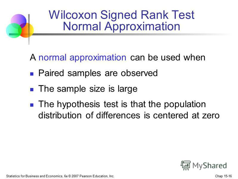 Statistics for Business and Economics, 6e © 2007 Pearson Education, Inc. Chap 15-16 Wilcoxon Signed Rank Test Normal Approximation A normal approximation can be used when Paired samples are observed The sample size is large The hypothesis test is tha