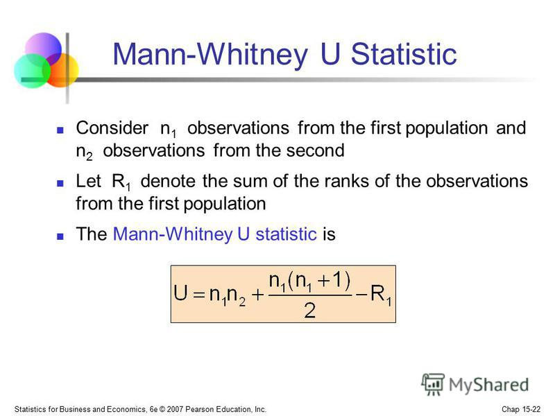 Statistics for Business and Economics, 6e © 2007 Pearson Education, Inc. Chap 15-22 Mann-Whitney U Statistic Consider n 1 observations from the first population and n 2 observations from the second Let R 1 denote the sum of the ranks of the observati