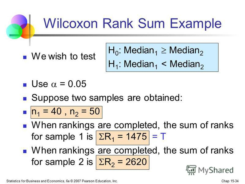 Statistics for Business and Economics, 6e © 2007 Pearson Education, Inc. Chap 15-34 Wilcoxon Rank Sum Example We wish to test Use = 0.05 Suppose two samples are obtained: n 1 = 40, n 2 = 50 When rankings are completed, the sum of ranks for sample 1 i