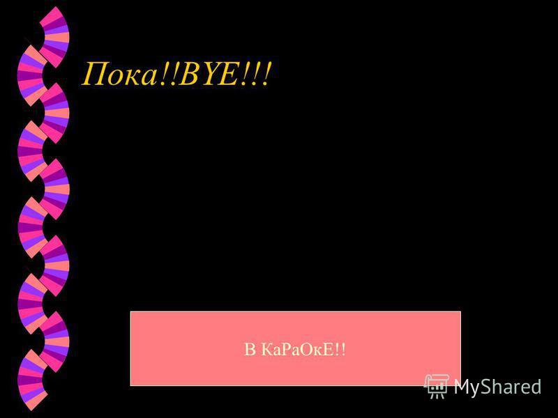 Пока!!BYE!!! В Ка РаОкЕ!!