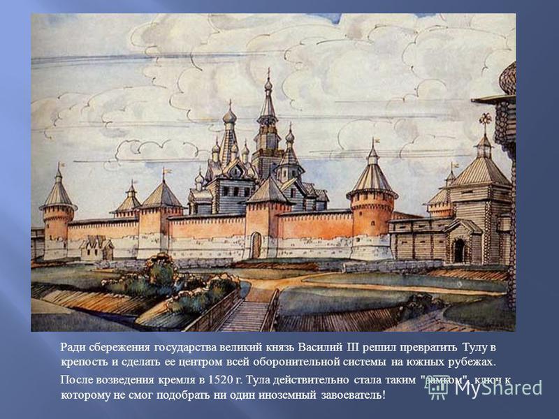 Ради сбережения государства великий князь Василий III решил превратить Тулу в крепость и сделать ее центром всей оборонительной системы на южных рубежах. После возведения кремля в 1520 г. Тула действительно стала таким
