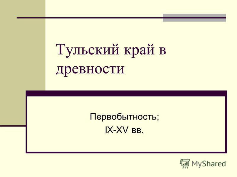 1 Тульский край в древности Первобытность; IX-XV вв.