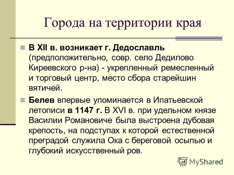 17 Города на территории края В XII в. возникает г. Дедославль (предположительно, совр. село Дедилово Киреевского р-на) - укрепленный ремесленный и торговый центр, место сбора старейшин вятичей. Белев впервые упоминается в Ипатьевской летописи в 1147