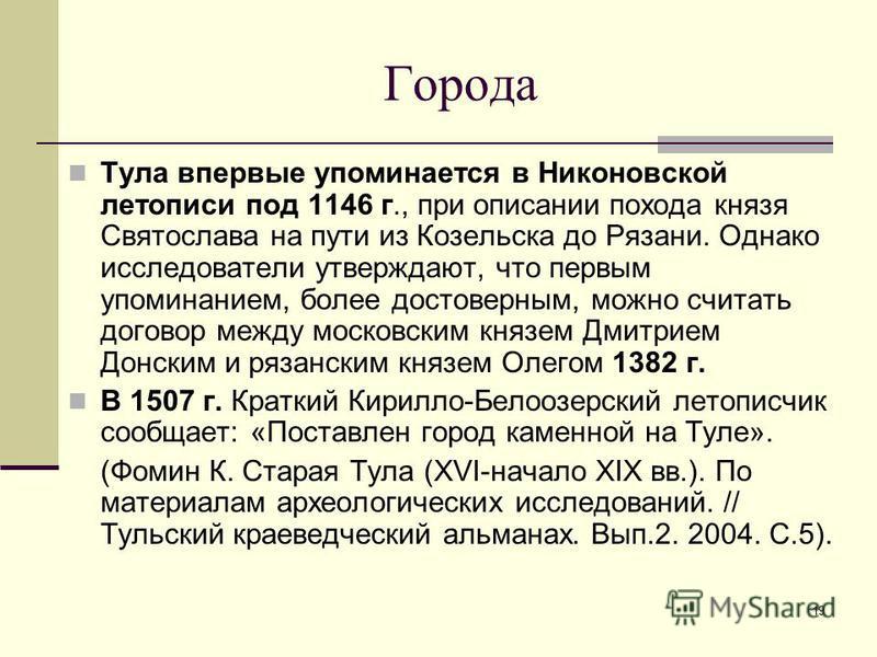 19 Города Тула впервые упоминается в Никоновской летописи под 1146 г., при описании похода князя Святослава на пути из Козельска до Рязани. Однако исследователи утверждают, что первым упоминанием, более достоверным, можно считать договор между москов