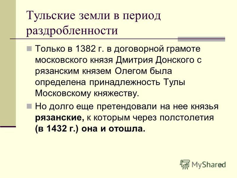 28 Тульские земли в период раздробленности Только в 1382 г. в договорной грамоте московского князя Дмитрия Донского с рязанским князем Олегом была определена принадлежность Тулы Московскому княжеству. Но долго еще претендовали на нее князья рязанские