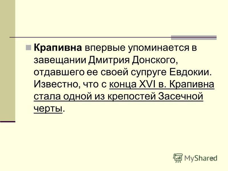 37 Крапивна впервые упоминается в завещании Дмитрия Донского, отдавшего ее своей супруге Евдокии. Известно, что с конца XVI в. Крапивна стала одной из крепостей Засечной черты.