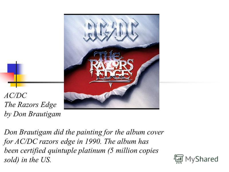 AC/DC The Razors Edge by Don Brautigam Don Brautigam did the painting for the album cover for AC/DC razors edge in 1990. The album has been certified quintuple platinum (5 million copies sold) in the US.