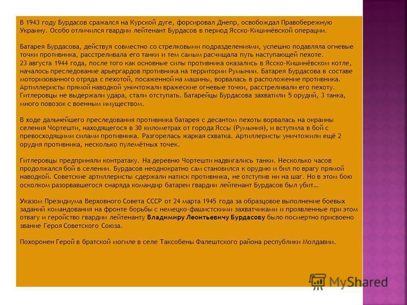 В 1943 году Бурдасов сражался на Курской дуге, форсировал Днепр, освобождал Правобережную Украину. Особо отличился гвардии лейтенант Бурдасов в период Ясско-Кишинёвской операции. Батарея Бурдасова, действуя совместно со стрелковыми подразделениями, у