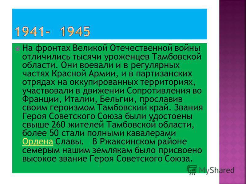 На фронтах Великой Отечественной войны отличились тысячи уроженцев Тамбовской области. Они воевали и в регулярных частях Красной Армии, и в партизанских отрядах на оккупированных территориях, участвовали в движении Сопротивления во Франции, Италии, Б