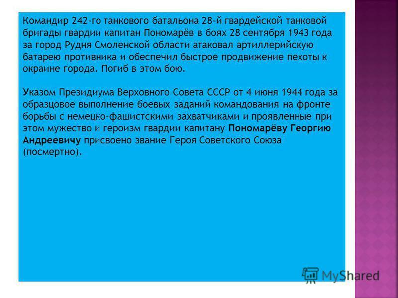 Командир 242-го танкового батальона 28-й гвардейской танковой бригады гвардии капитан Пономарёв в боях 28 сентября 1943 года за город Рудня Смоленской области атаковал артиллерийскую батарею противника и обеспечил быстрое продвижение пехоты к окраине