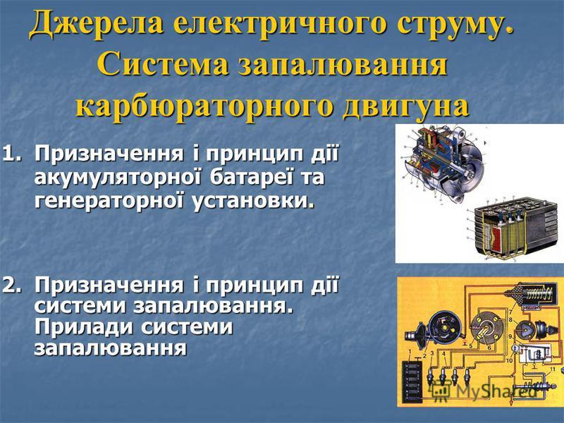 Джерела електричного струму. Система запалювання карбюраторного двигуна 1.П ризначення і принцип дії акумуляторної батареї та генераторної установки. 2.П ризначення і принцип дії системи запалювання. Прилади системи запалювання