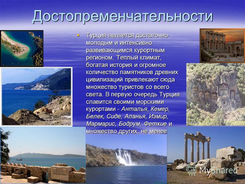 Достопременчательности Турция является достаточно молодым и интенсивно развивающимся курортным регионом. Теплый климат, богатая история и огромное количество памятников древних цивилизаций привлекают сюда множество туристов со всего света. В первую о