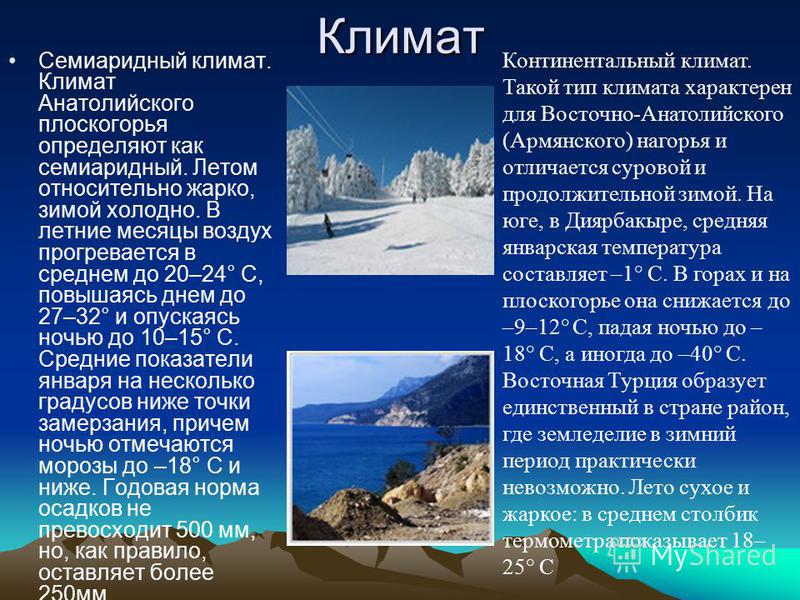 Климат Семиаридный климат. Климат Анатолийского плоскогорья определяют как семиаридный. Летом относительно жарко, зимой холодно. В летние месяцы воздух прогревается в среднем до 20–24° С, повышаясь днем до 27–32° и опускаясь ночью до 10–15° С. Средни