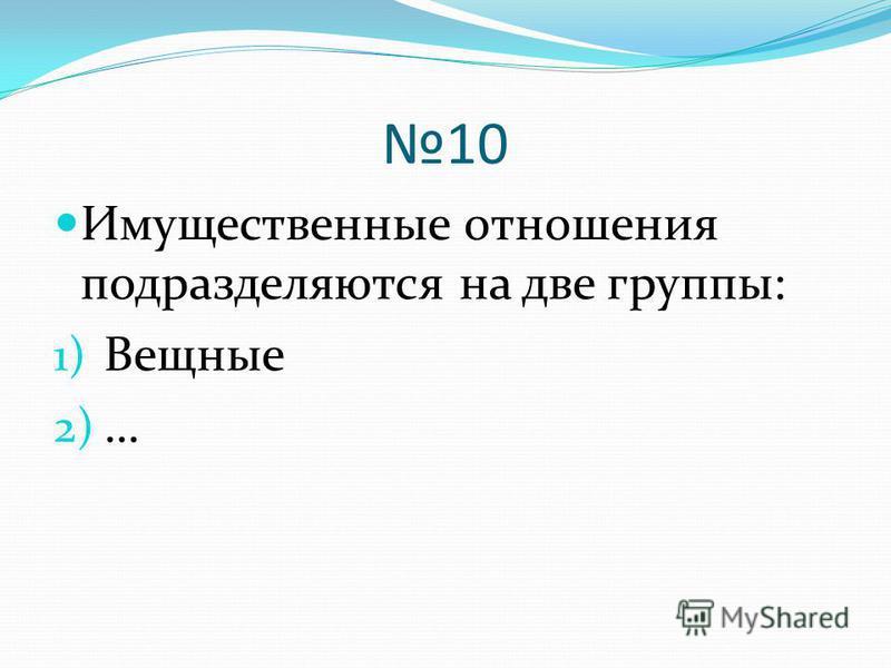 10 Имущественные отношения подразделяются на две группы: 1) Вещные 2) …