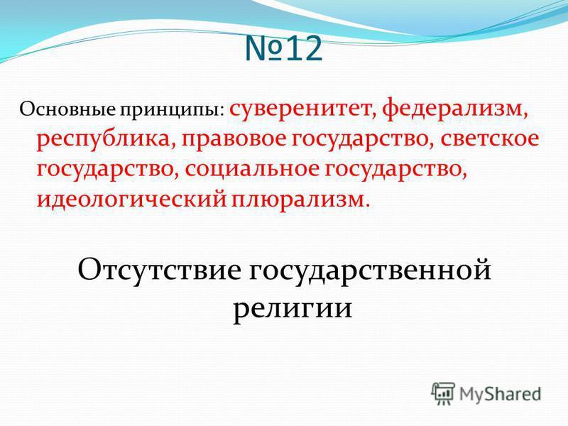 12 Основные принципы: суверенитет, федерализм, республика, правовое государство, светское государство, социальное государство, идеологический плюрализм. Отсутствие государственной религии