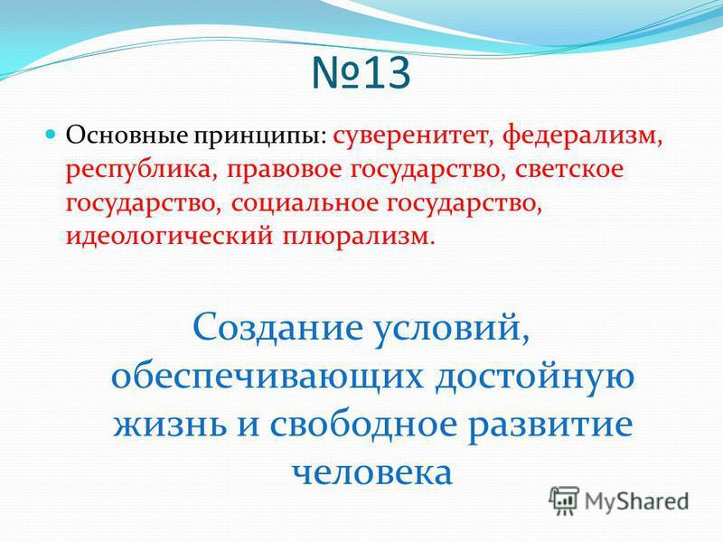 13 Основные принципы: суверенитет, федерализм, республика, правовое государство, светское государство, социальное государство, идеологический плюрализм. Создание условий, обеспечивающих достойную жизнь и свободное развитие человека