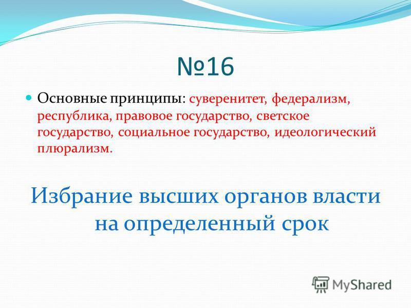 16 Основные принципы: суверенитет, федерализм, республика, правовое государство, светское государство, социальное государство, идеологический плюрализм. Избрание высших органов власти на определенный срок
