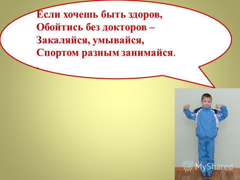 Если хочешь быть здоров, Обойтись без докторов – Закаляйся, умывайся, Спортом разным занимайся..