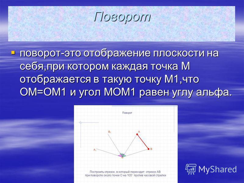 Поворот поворот-это отображение плоскости на себя,при котором каждая точка M отображается в такую точку M1,что OM=OM1 и угол MOM1 равен углу альфа. поворот-это отображение плоскости на себя,при котором каждая точка M отображается в такую точку M1,что