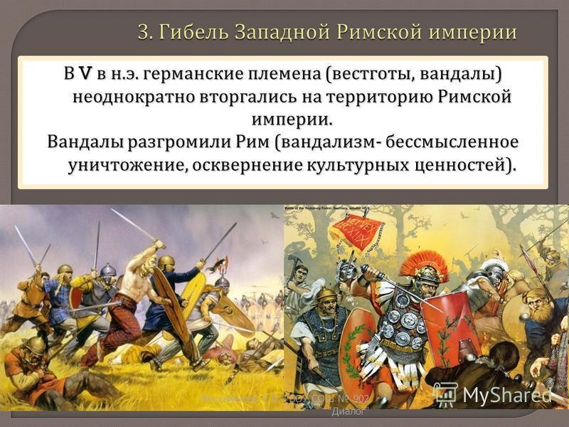 В V в н. э. германские племена ( вестготы, вандалы ) неоднократно вторгались на территорию Римской империи. Вандалы разгромили Рим ( вандализм - бессмысленное уничтожение, осквернение культурных ценностей ). Милованова Е. Б. ГБОУ СОШ 902  Диалог