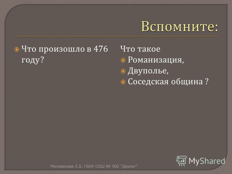 Что произошло в 476 году ? Что такое Романизация, Двуполье, Соседская община ? Милованова Е. Б. ГБОУ СОШ 902  Диалог