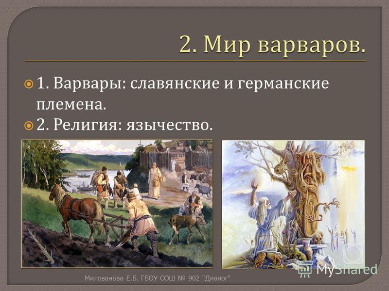 1. Варвары : славянские и германские племена. 2. Религия : язычество. Милованова Е. Б. ГБОУ СОШ 902  Диалог