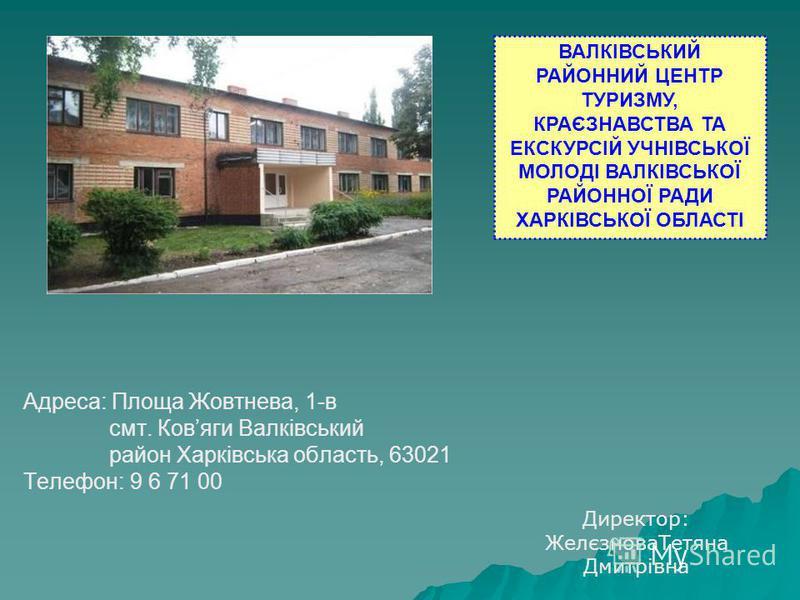Адреса: Площа Жовтнева, 1-в смт. Ковяги Валківський район Харківська область, 63021 Телефон: 9 6 71 00 ВАЛКІВСЬКИЙ РАЙОННИЙ ЦЕНТР ТУРИЗМУ, КРАЄЗНАВСТВА ТА ЕКСКУРСІЙ УЧНІВСЬКОЇ МОЛОДІ ВАЛКІВСЬКОЇ РАЙОННОЇ РАДИ ХАРКІВСЬКОЇ ОБЛАСТІ Директор: ЖелєзноваТе