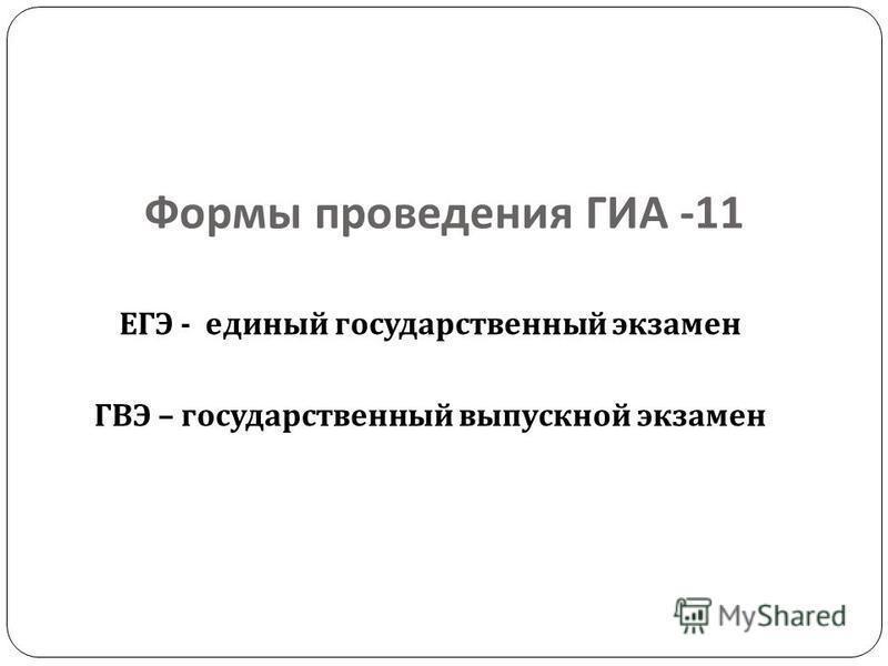 Формы проведения ГИА -11 ЕГЭ - единый государственный экзамен ГВЭ – государственный выпускной экзамен