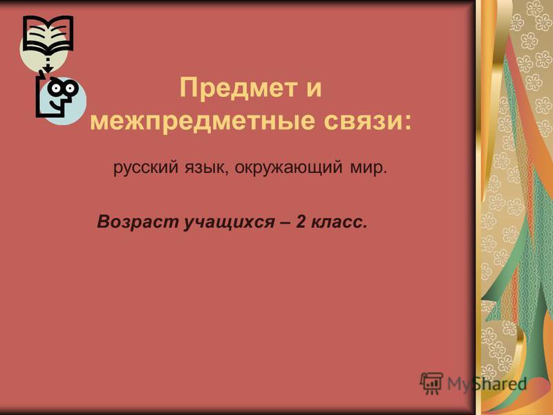 Предмет и межпредметные связи: русский язык, окружающий мир. Возраст учащихся – 2 класс.