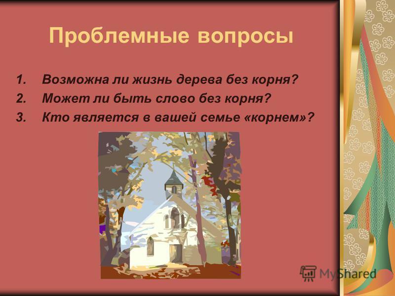 Проблемные вопросы 1. Возможна ли жизнь дерева без корня? 2. Может ли быть слово без корня? 3. Кто является в вашей семье «корнем»?