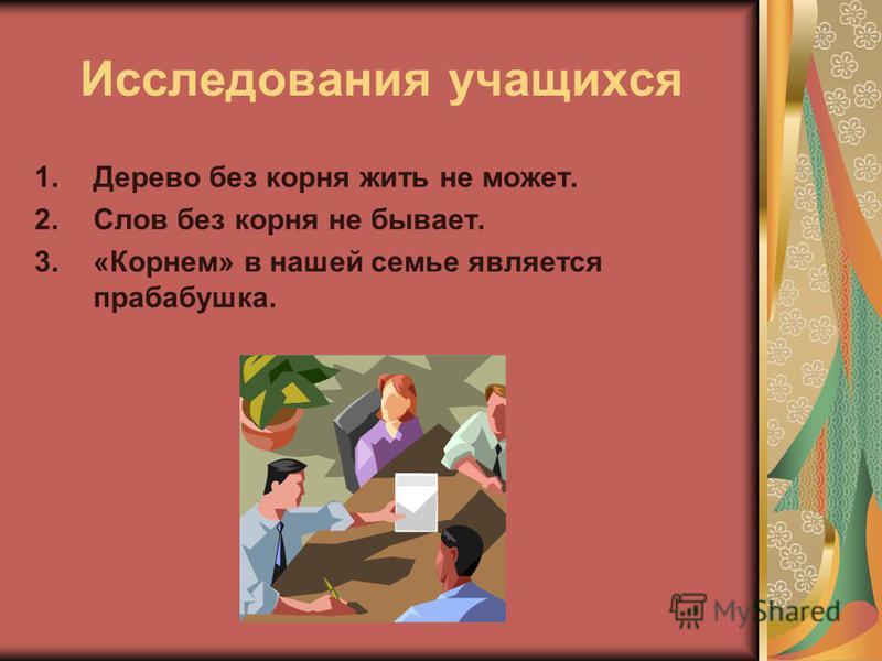 Исследования учащихся 1. Дерево без корня жить не может. 2. Слов без корня не бывает. 3.«Корнем» в нашей семье является прабабушка.