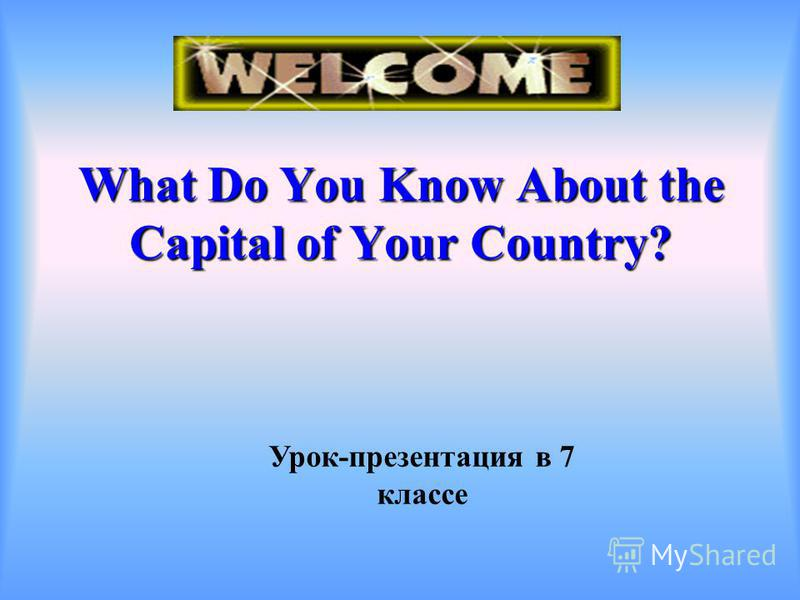 Урок-презентация в 7 классе What Do You Know About the Capital of Your Country?