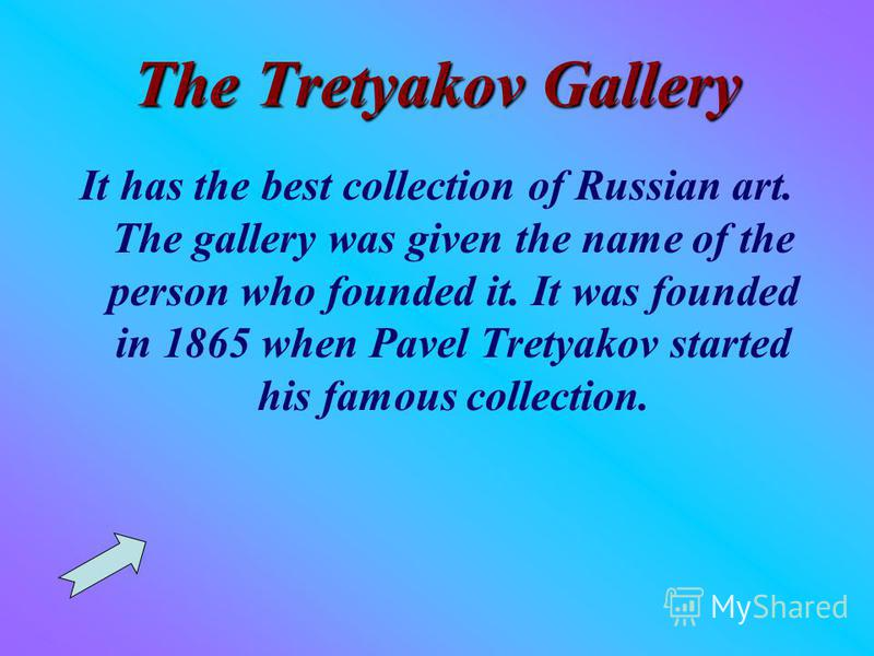 The Tretyakov Gallery It has the best collection of Russian art. The gallery was given the name of the person who founded it. It was founded in 1865 when Pavel Tretyakov started his famous collection.