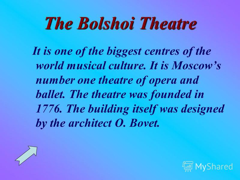 The Bolshoi Theatre It is one of the biggest centres of the world musical culture. It is Moscows number one theatre of opera and ballet. The theatre was founded in 1776. The building itself was designed by the architect O. Bovet.
